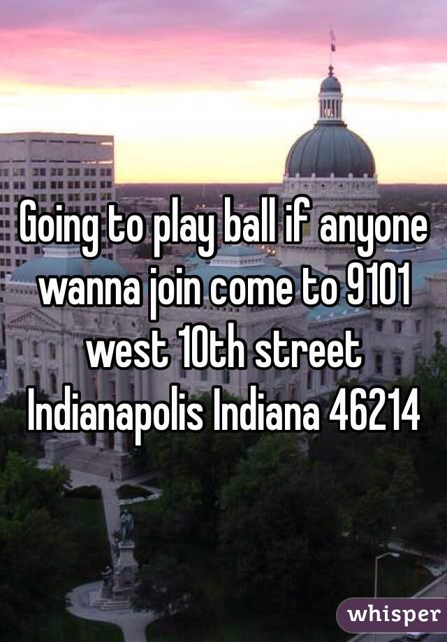 Going to play ball if anyone wanna join come to 9101 west 10th street Indianapolis Indiana 46214