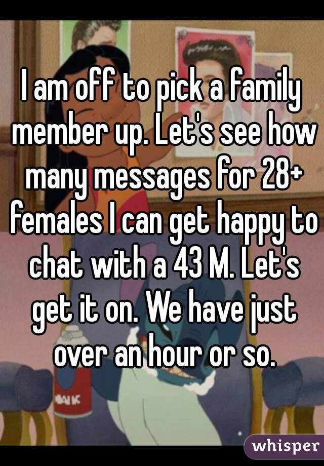 I am off to pick a family member up. Let's see how many messages for 28+ females I can get happy to chat with a 43 M. Let's get it on. We have just over an hour or so.