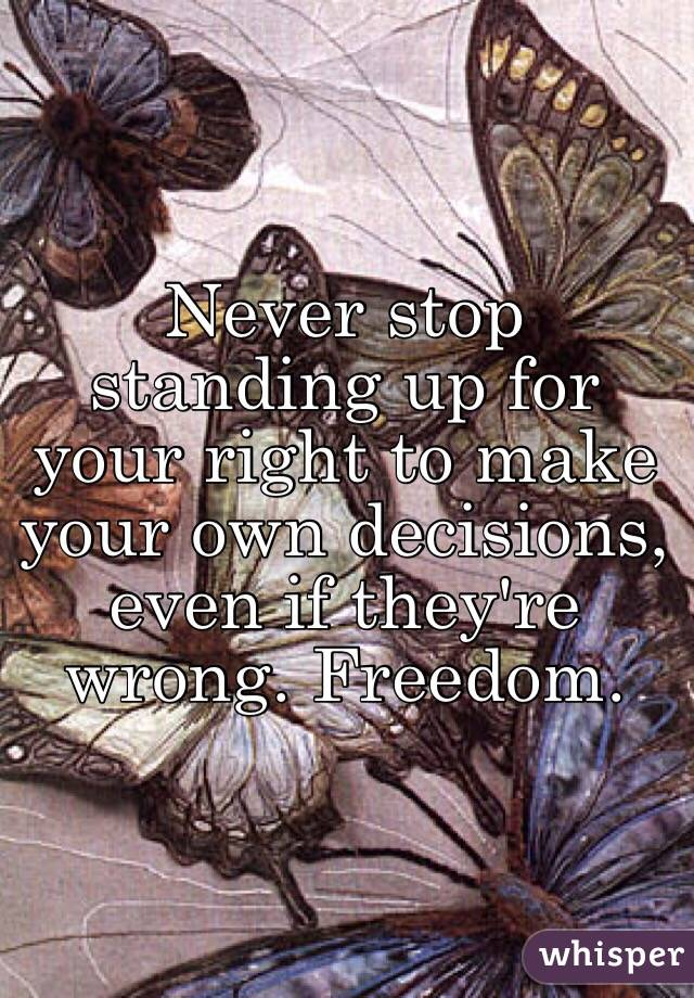 Never stop standing up for your right to make your own decisions, even if they're wrong. Freedom.