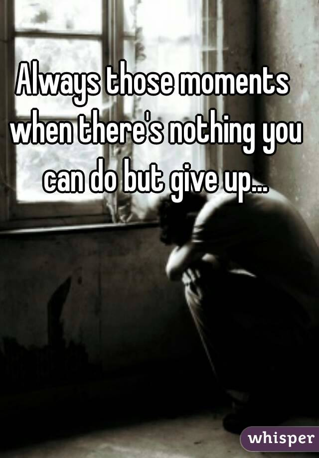Always those moments when there's nothing you can do but give up...