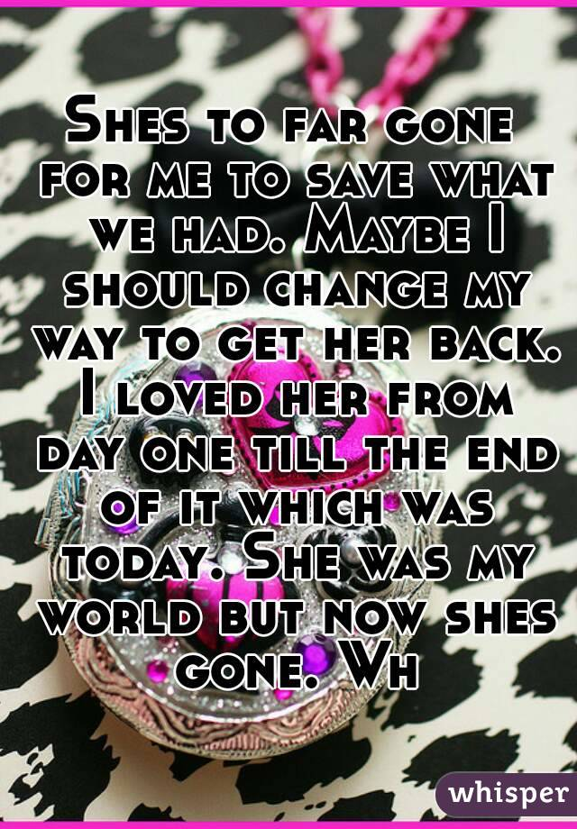 Shes to far gone for me to save what we had. Maybe I should change my way to get her back. I loved her from day one till the end of it which was today. She was my world but now shes gone. Wh