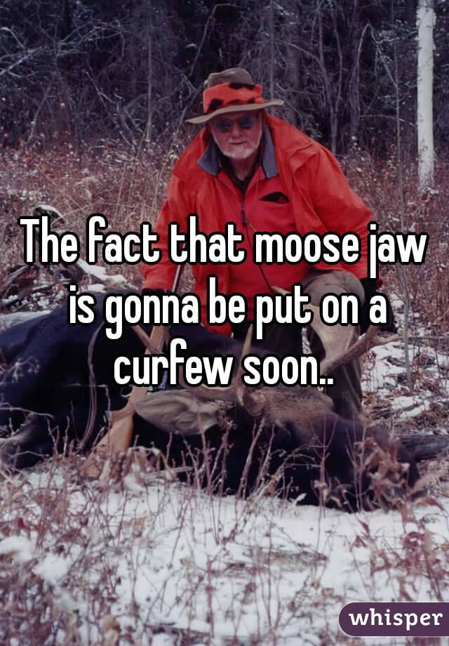The fact that moose jaw is gonna be put on a curfew soon..