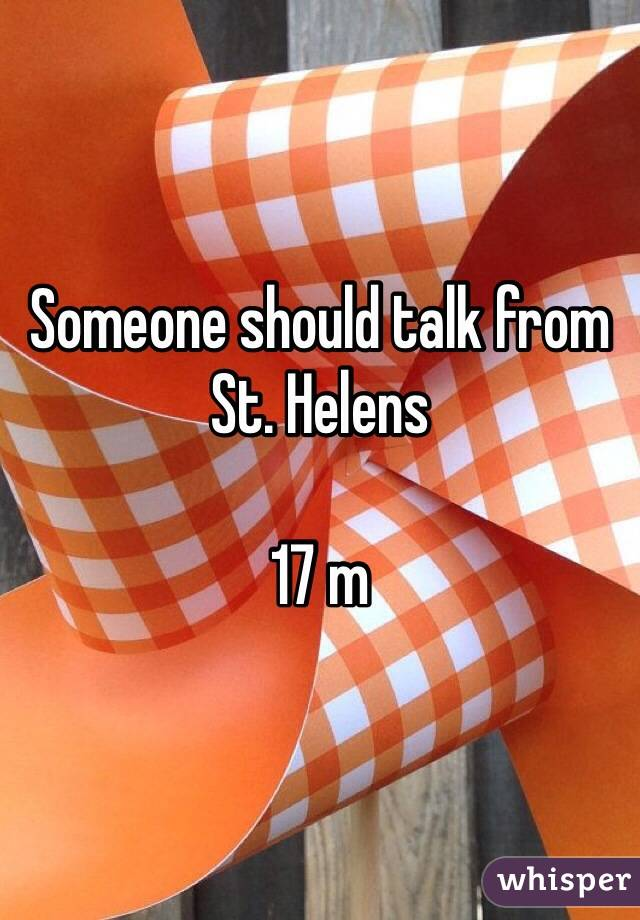 Someone should talk from St. Helens   17 m