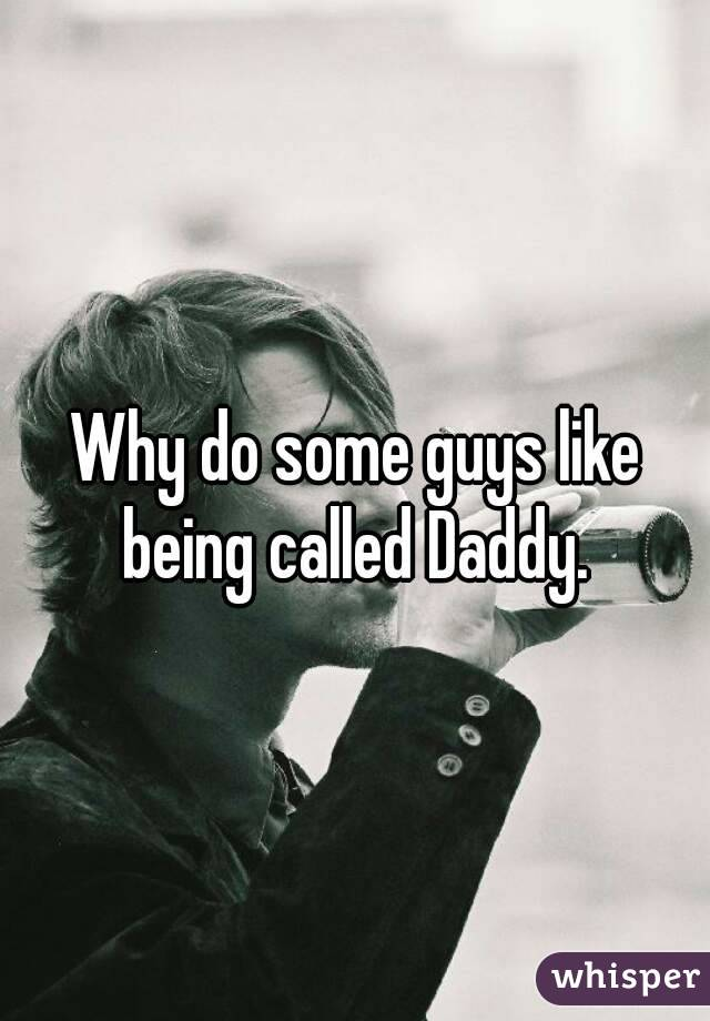 Why do some guys like being called Daddy.