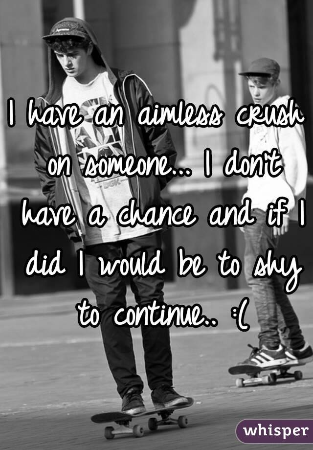 I have an aimless crush on someone... I don't have a chance and if I did I would be to shy to continue.. :(