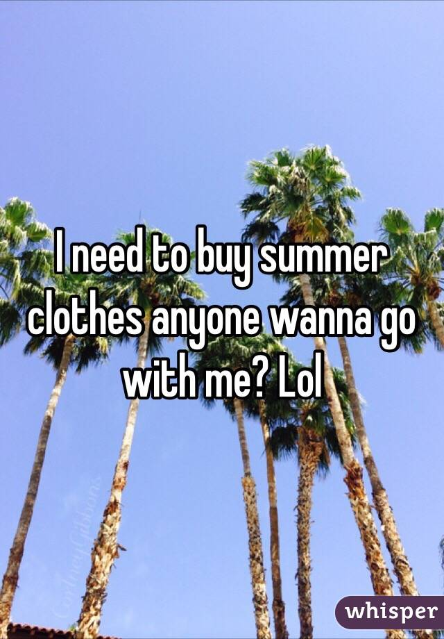 I need to buy summer clothes anyone wanna go with me? Lol
