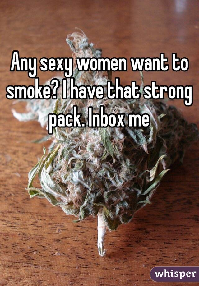 Any sexy women want to smoke? I have that strong pack. Inbox me