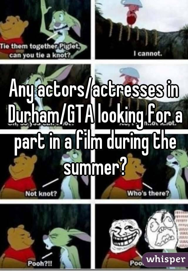Any actors/actresses in Durham/GTA looking for a part in a film during the summer?