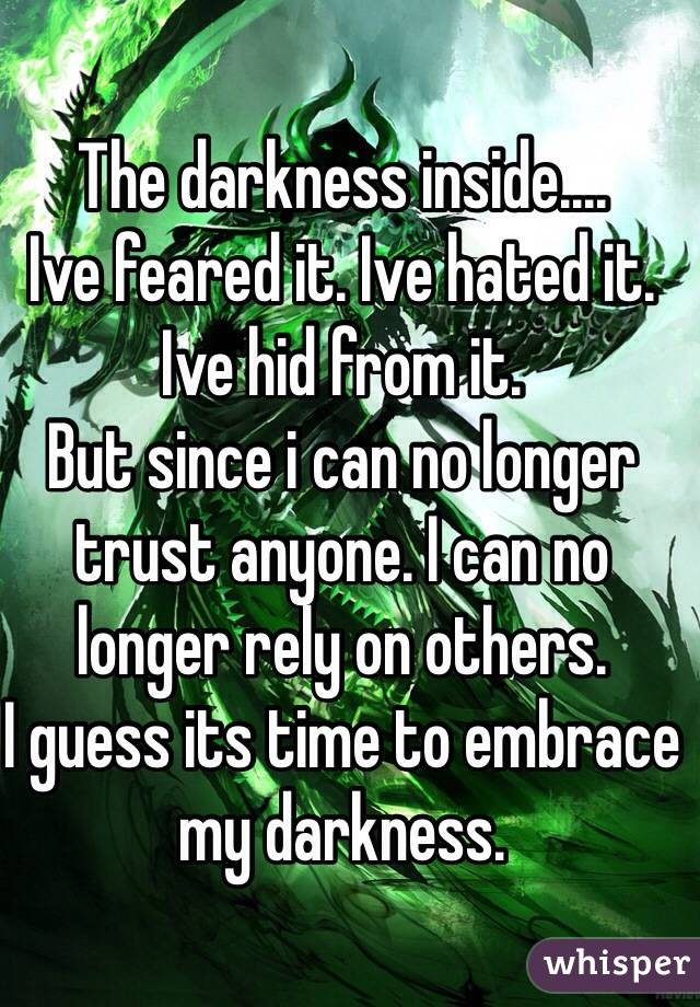 The darkness inside.... Ive feared it. Ive hated it. Ive hid from it.  But since i can no longer trust anyone. I can no longer rely on others.  I guess its time to embrace my darkness.