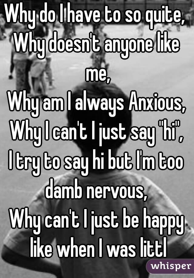 """Why do I have to so quite,  Why doesn't anyone like me, Why am I always Anxious, Why I can't I just say """"hi"""", I try to say hi but I'm too damb nervous,  Why can't I just be happy like when I was littl"""