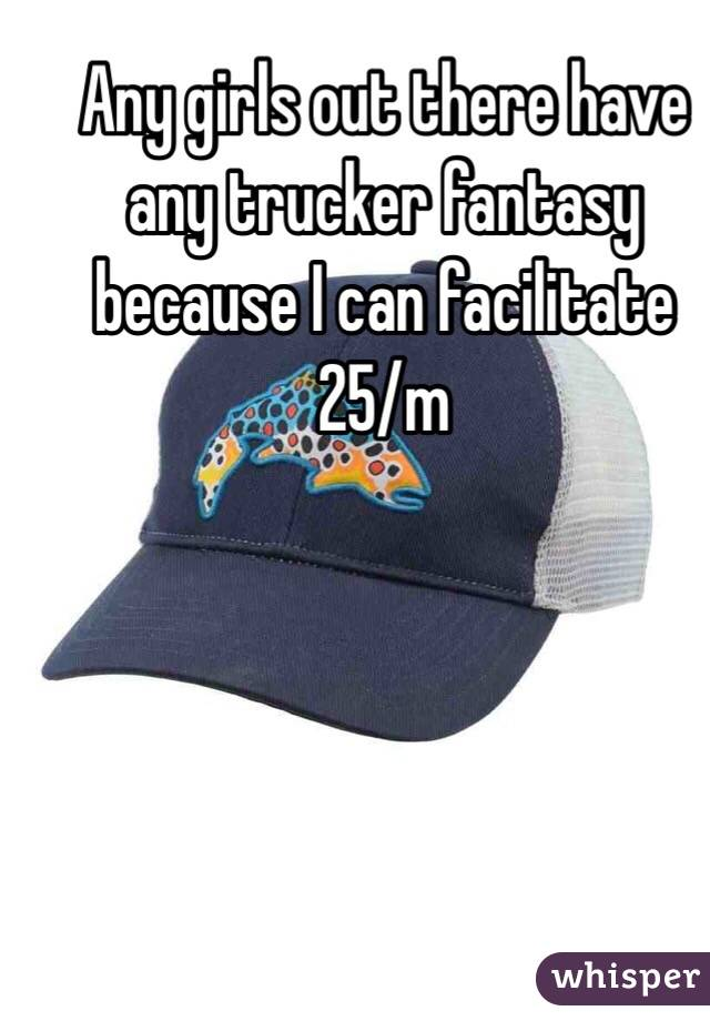 Any girls out there have any trucker fantasy because I can facilitate 25/m