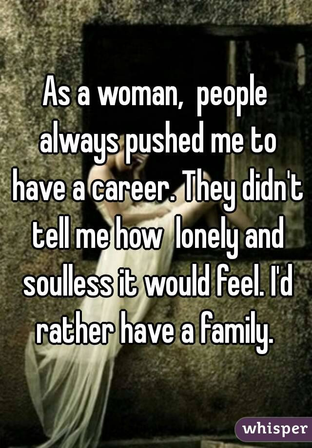 As a woman,  people always pushed me to have a career. They didn't tell me how  lonely and soulless it would feel. I'd rather have a family.