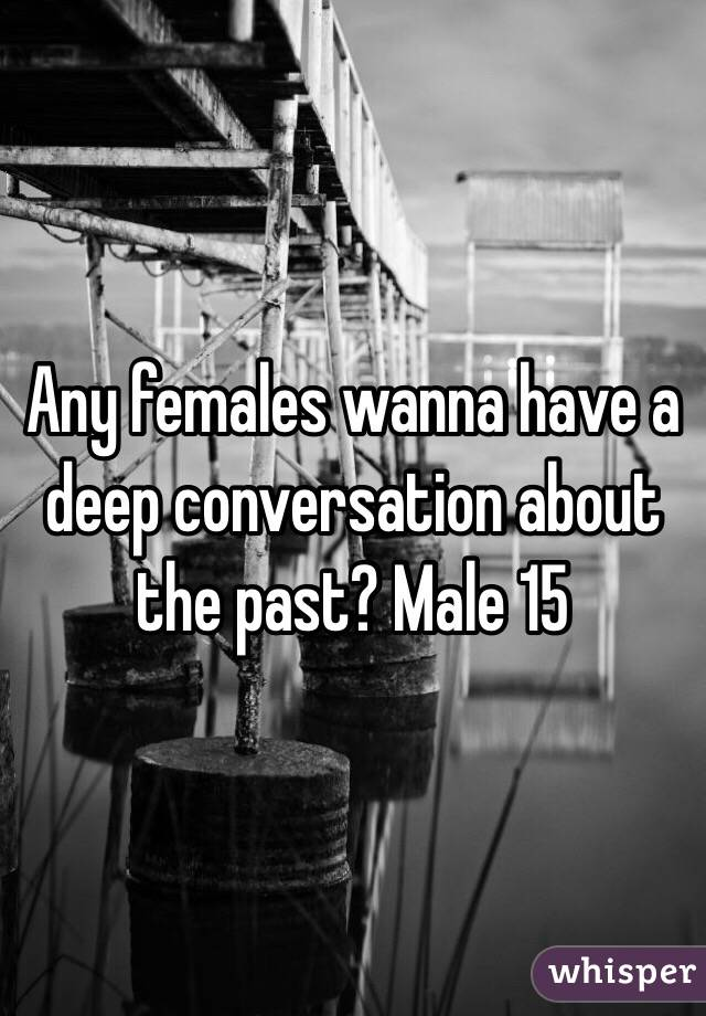 Any females wanna have a deep conversation about the past? Male 15