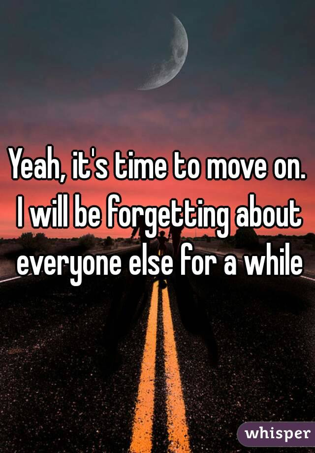 Yeah, it's time to move on. I will be forgetting about everyone else for a while