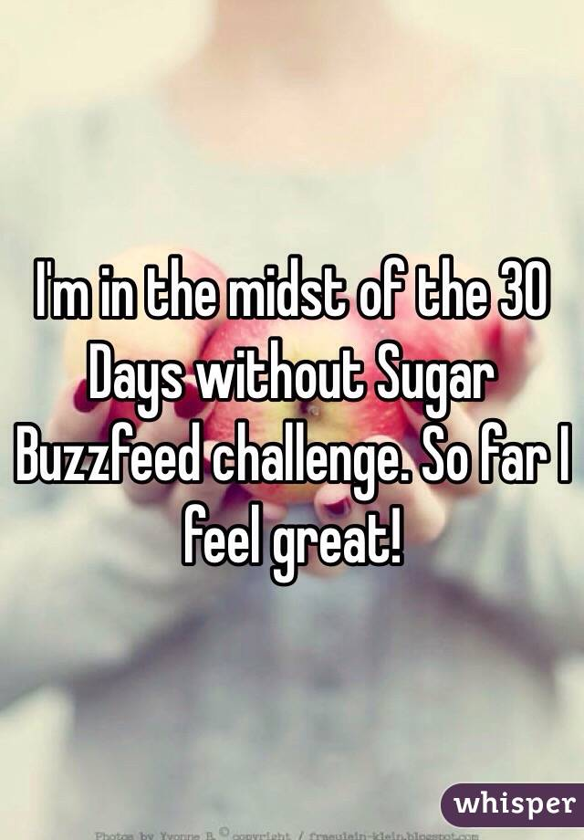 I'm in the midst of the 30 Days without Sugar Buzzfeed challenge. So far I feel great!