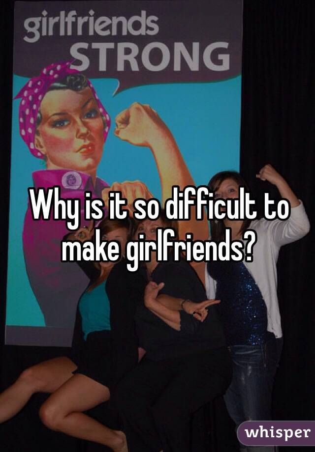Why is it so difficult to make girlfriends?