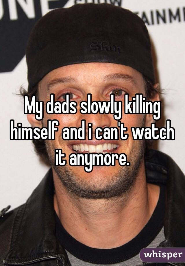 My dads slowly killing himself and i can't watch it anymore.