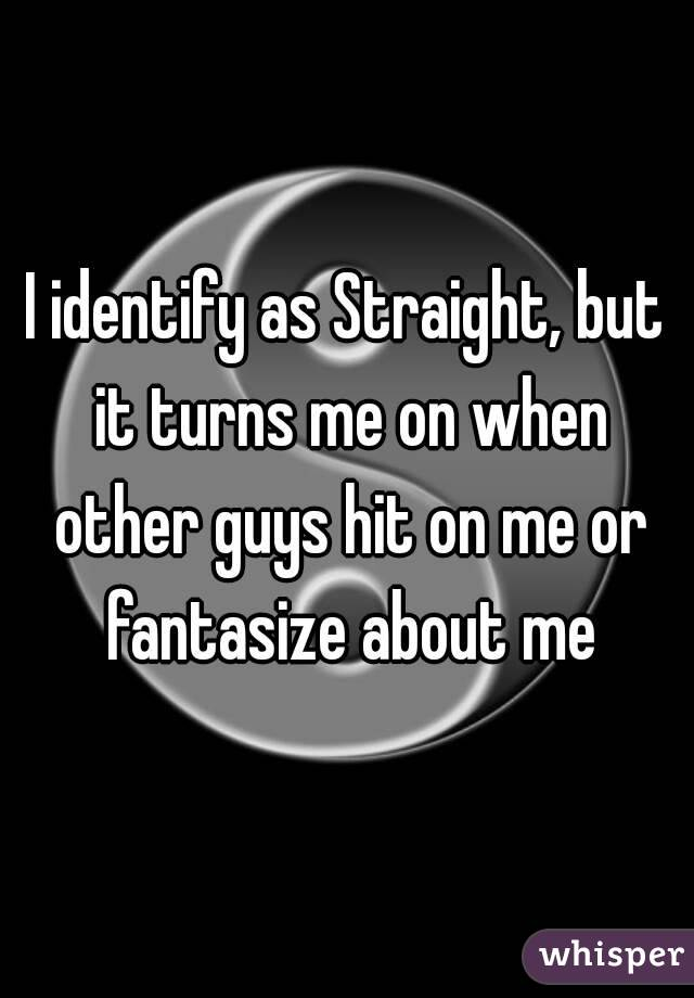 I identify as Straight, but it turns me on when other guys hit on me or fantasize about me