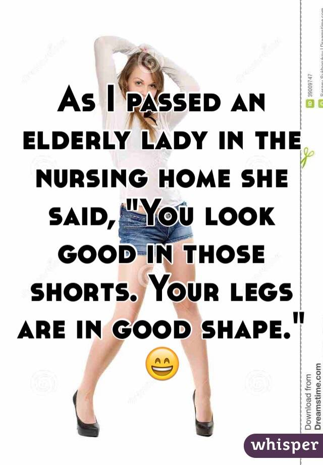 """As I passed an elderly lady in the nursing home she said, """"You look good in those shorts. Your legs are in good shape."""" 😄"""