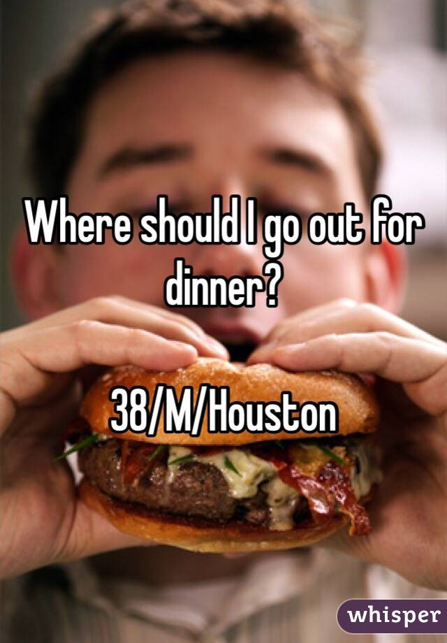 Where should I go out for dinner?  38/M/Houston