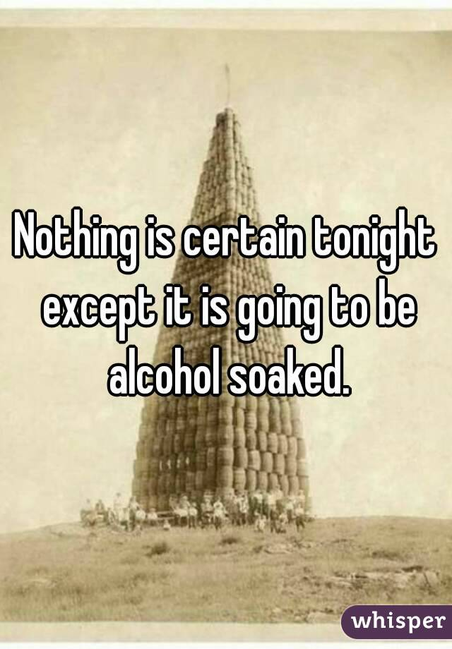 Nothing is certain tonight except it is going to be alcohol soaked.