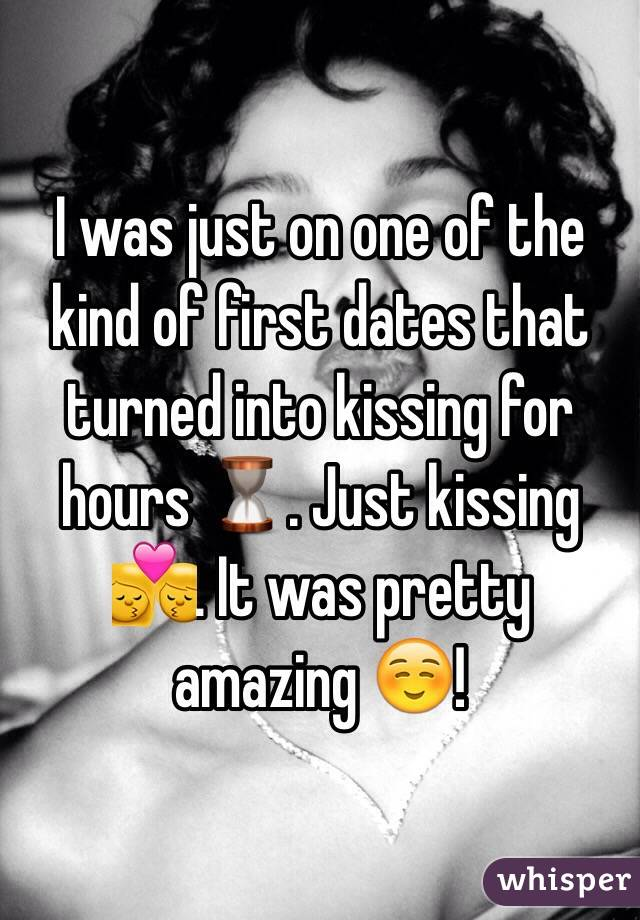 I was just on one of the kind of first dates that turned into kissing for hours ⏳. Just kissing 💏. It was pretty amazing ☺️!