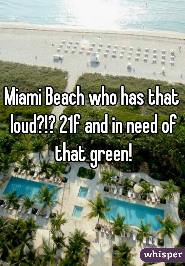Miami Beach who has that loud?!? 21f and in need of that green!