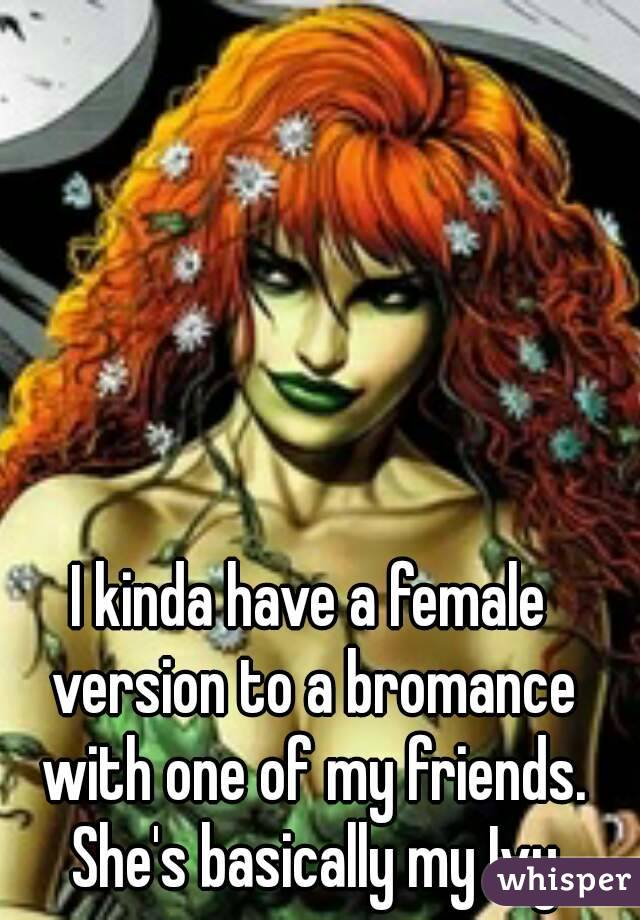 I kinda have a female version to a bromance with one of my friends. She's basically my Ivy