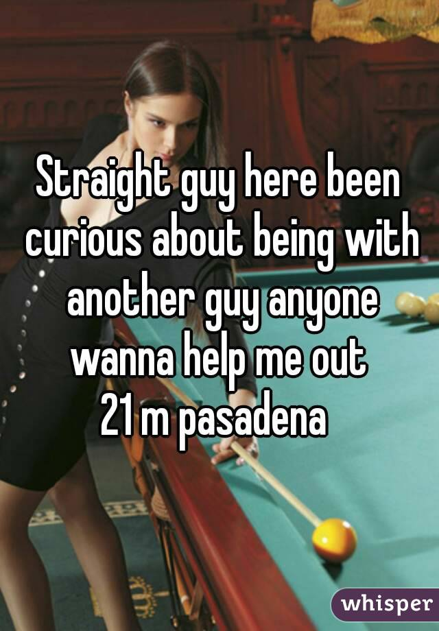 Straight guy here been curious about being with another guy anyone wanna help me out  21 m pasadena