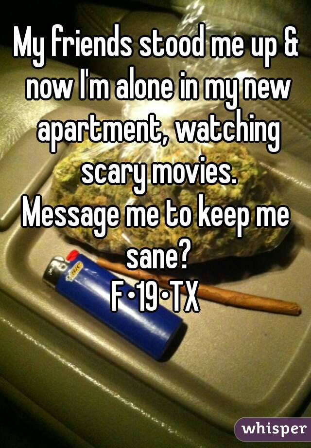 My friends stood me up & now I'm alone in my new apartment, watching scary movies. Message me to keep me sane? F•19•TX