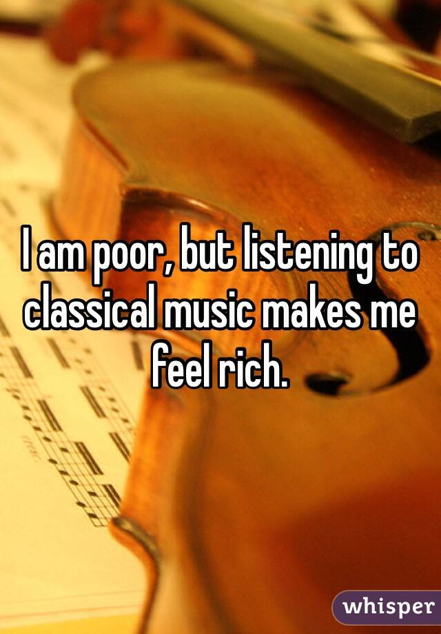 I am poor, but listening to classical music makes me feel rich.