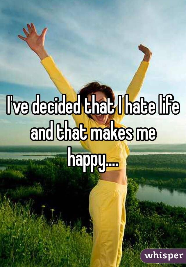 I've decided that I hate life and that makes me happy....