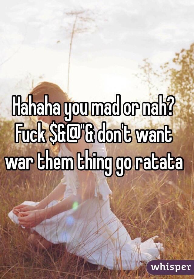 "Hahaha you mad or nah? Fuck $&@""& don't want war them thing go ratata"