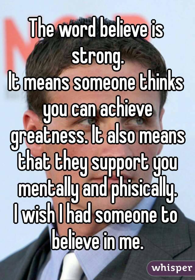 The word believe is strong. It means someone thinks you can achieve greatness. It also means that they support you mentally and phisically. I wish I had someone to believe in me.