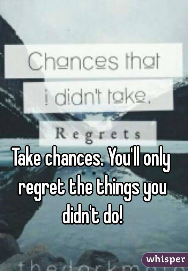 Take chances. You'll only regret the things you didn't do!