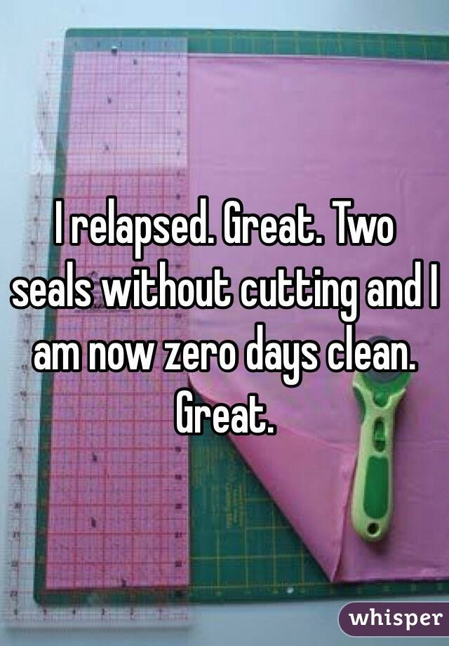 I relapsed. Great. Two seals without cutting and I am now zero days clean. Great.