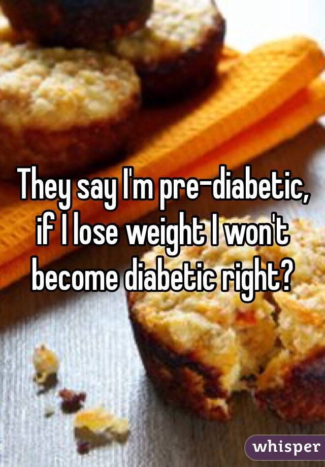 They say I'm pre-diabetic, if I lose weight I won't become diabetic right?