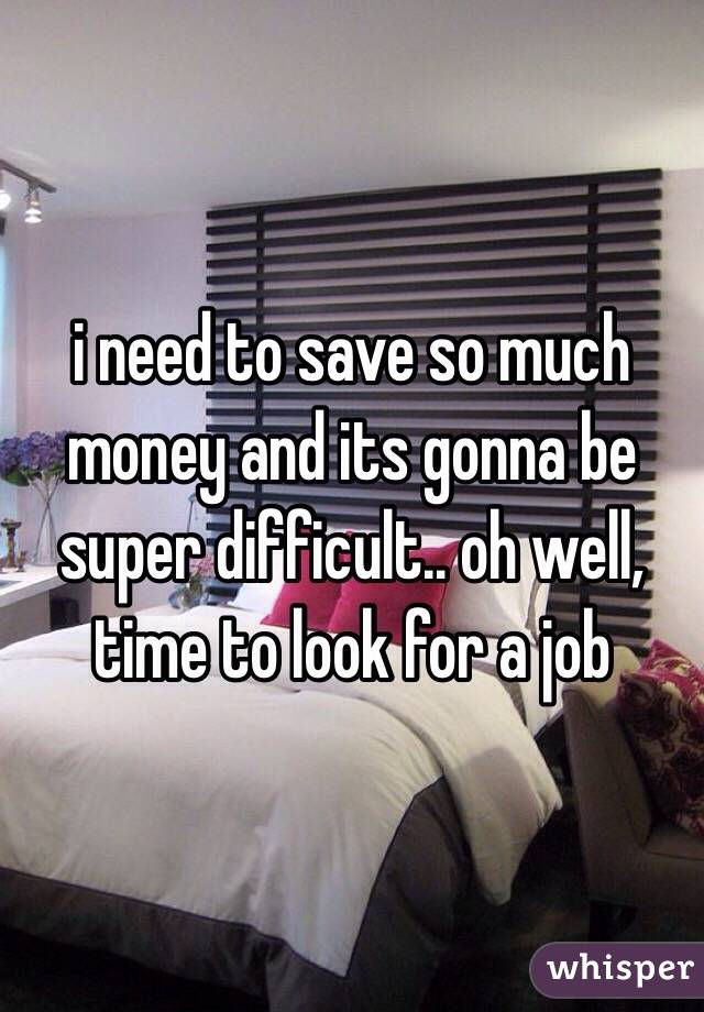 i need to save so much money and its gonna be super difficult.. oh well, time to look for a job