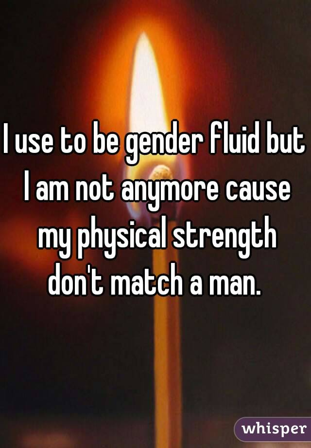 I use to be gender fluid but I am not anymore cause my physical strength don't match a man.