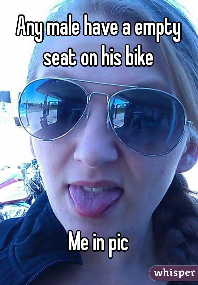 Any male have a empty seat on his bike       Me in pic