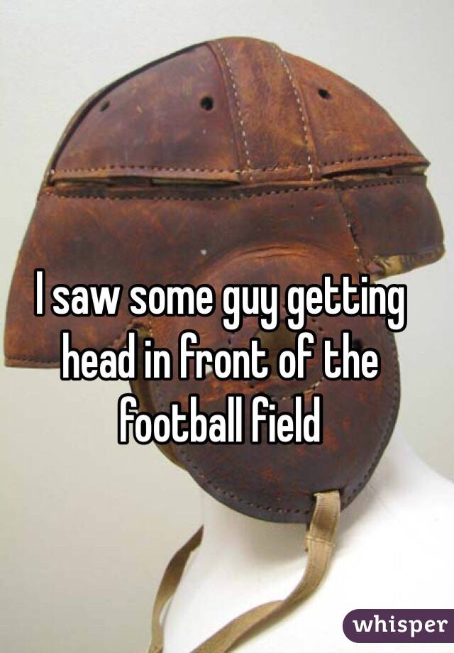 I saw some guy getting head in front of the football field