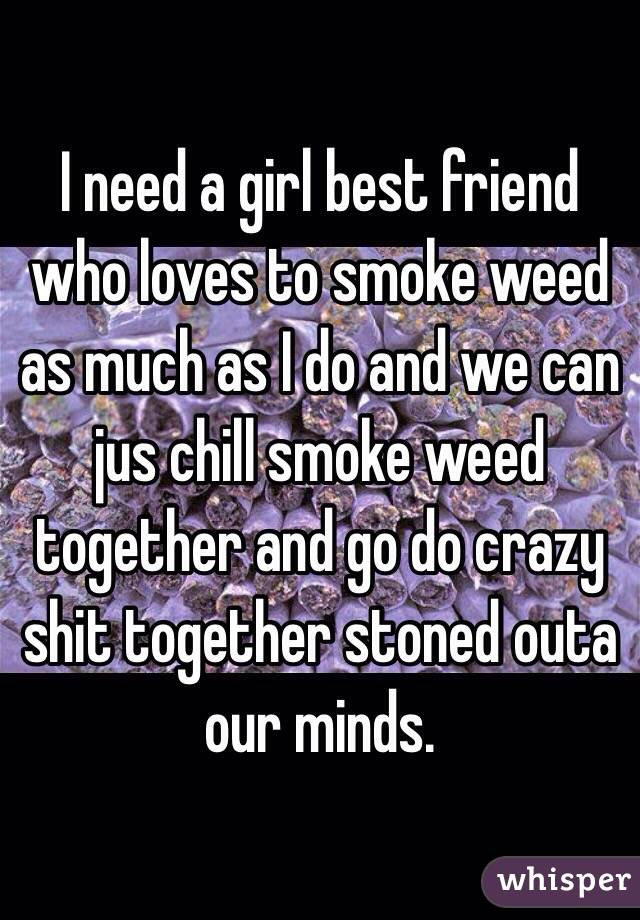 I need a girl best friend who loves to smoke weed as much as I do and we can jus chill smoke weed together and go do crazy shit together stoned outa our minds.