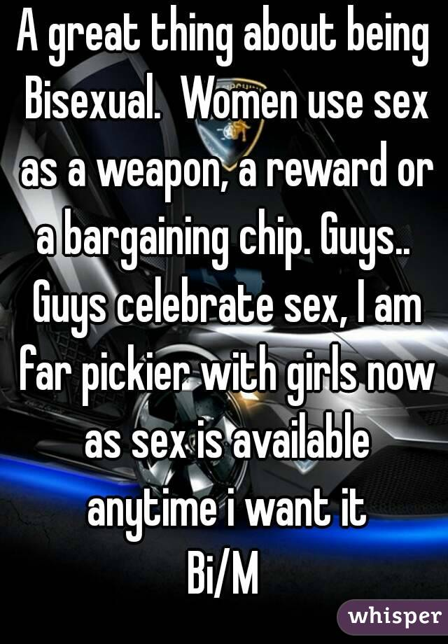 A great thing about being Bisexual.  Women use sex as a weapon, a reward or a bargaining chip. Guys..  Guys celebrate sex, I am far pickier with girls now as sex is available anytime i want it Bi/M