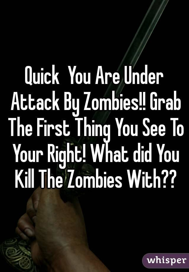 Quick  You Are Under Attack By Zombies!! Grab The First Thing You See To Your Right! What did You Kill The Zombies With??