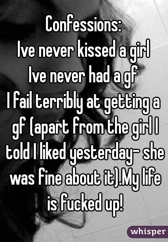 Confessions: Ive never kissed a girl Ive never had a gf I fail terribly at getting a gf (apart from the girl I told I liked yesterday- she was fine about it).My life is fucked up!