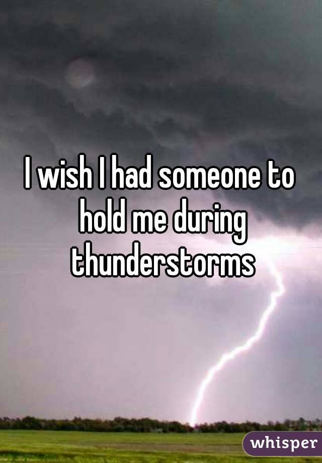 I wish I had someone to hold me during thunderstorms