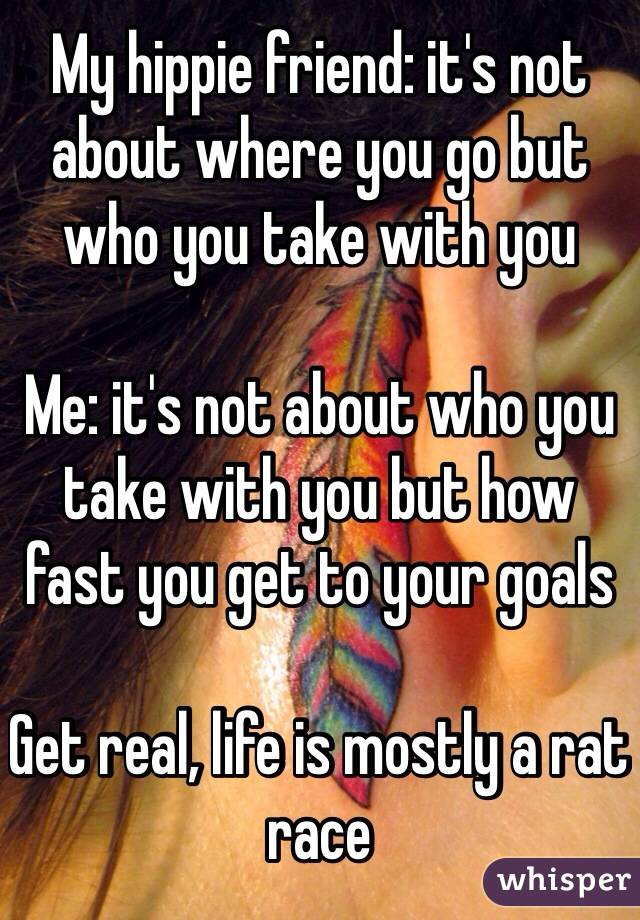 My hippie friend: it's not about where you go but who you take with you  Me: it's not about who you take with you but how fast you get to your goals   Get real, life is mostly a rat race