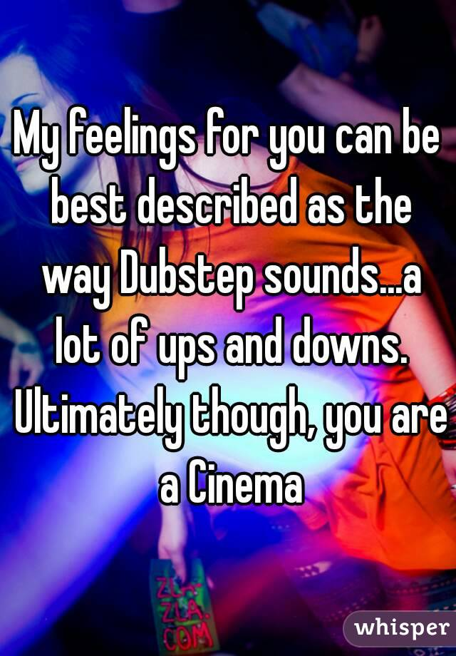 My feelings for you can be best described as the way Dubstep sounds...a lot of ups and downs. Ultimately though, you are a Cinema