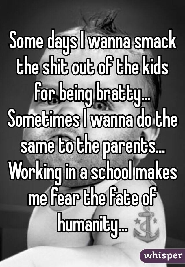 Some days I wanna smack the shit out of the kids for being bratty... Sometimes I wanna do the same to the parents... Working in a school makes me fear the fate of humanity...