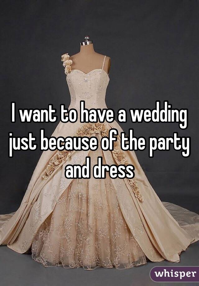 I want to have a wedding just because of the party and dress